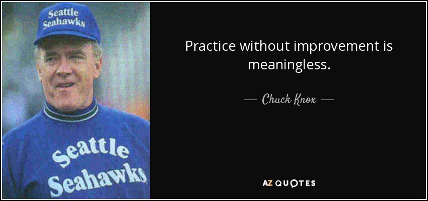 Practice without improvement is meaningless. - Chuck Knox
