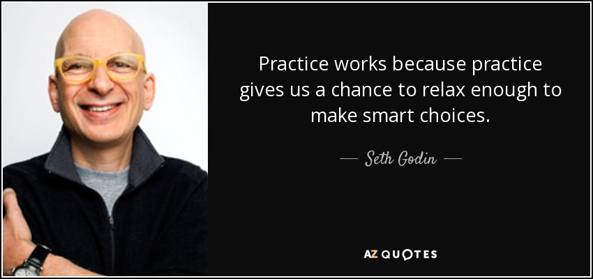 Seth Godin quote: Practice works because practice gives us a chance to  relax...