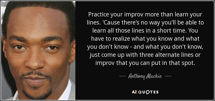 Practice your improv more than learn your lines. 'Cause there's no way you'll be able to learn all those lines in a short time. You have to realize what you know and what you don't know - and what you don't know, just come up with three alternate lines or improv that you can put in that spot. - Anthony Mackie