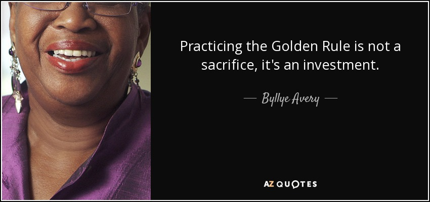 Practicing the Golden Rule is not a sacrifice, it's an investment. - Byllye Avery