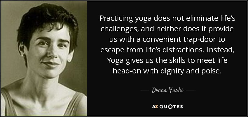 Practicing yoga does not eliminate life's challenges, and neither does it provide us with a convenient trap-door to escape from life's distractions. Instead, Yoga gives us the skills to meet life head-on with dignity and poise. - Donna Farhi