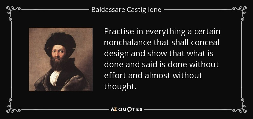 Practise in everything a certain nonchalance that shall conceal design and show that what is done and said is done without effort and almost without thought. - Baldassare Castiglione