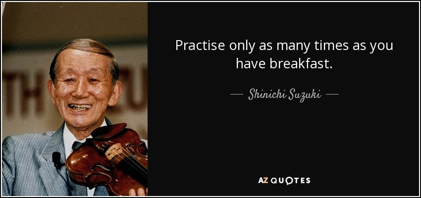 Practise only as many times as you have breakfast. - Shinichi Suzuki