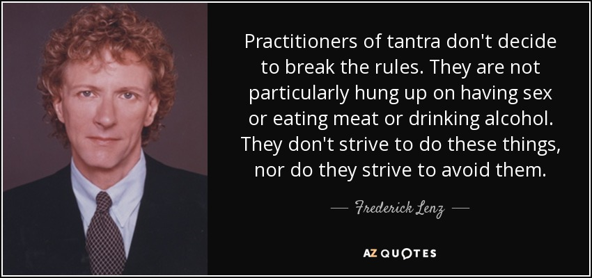 Practitioners of tantra don't decide to break the rules. They are not particularly hung up on having sex or eating meat or drinking alcohol. They don't strive to do these things, nor do they strive to avoid them. - Frederick Lenz
