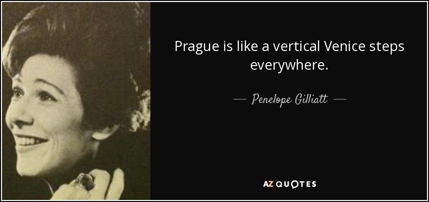 Prague is like a vertical Venice steps everywhere. - Penelope Gilliatt