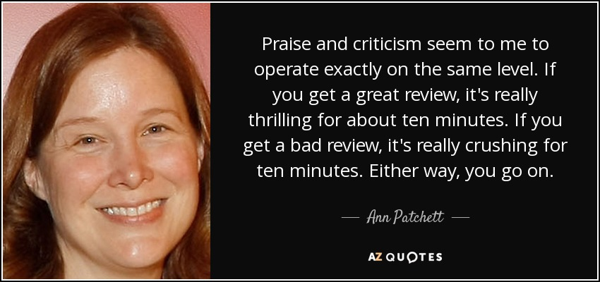 Praise and criticism seem to me to operate exactly on the same level. If you get a great review, it's really thrilling for about ten minutes. If you get a bad review, it's really crushing for ten minutes. Either way, you go on. - Ann Patchett