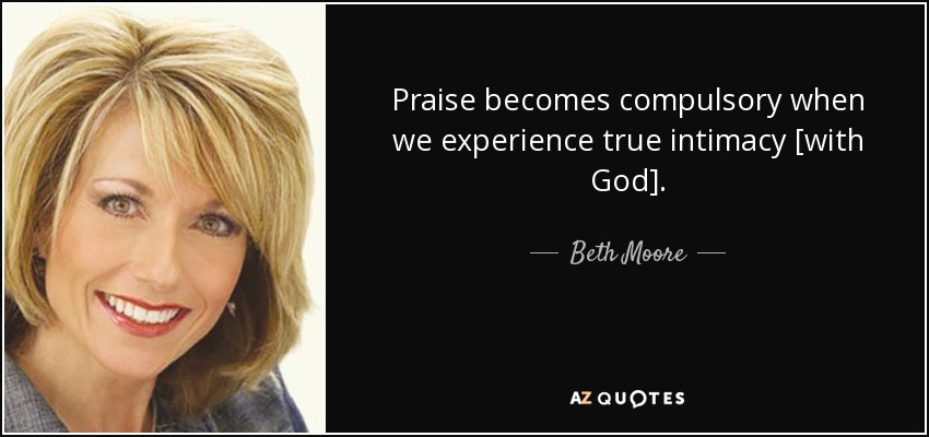 Praise becomes compulsory when we experience true intimacy [with God]. - Beth Moore