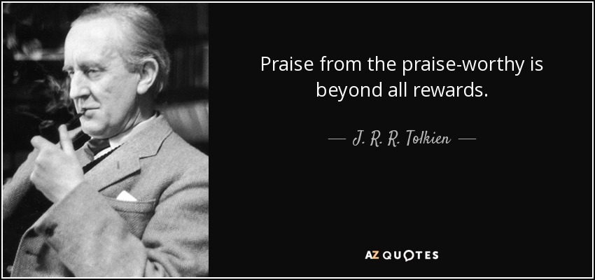 Praise from the praise-worthy is beyond all rewards. - J. R. R. Tolkien