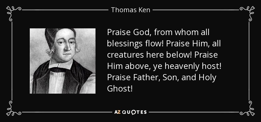Praise God, from whom all blessings flow! Praise Him, all creatures here below! Praise Him above, ye heavenly host! Praise Father, Son, and Holy Ghost! - Thomas Ken