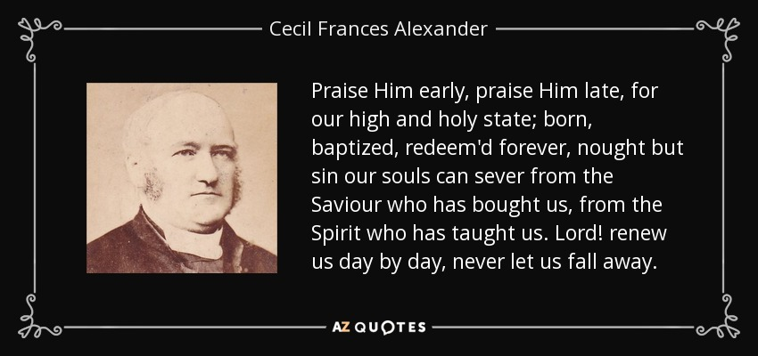 Praise Him early, praise Him late, for our high and holy state; born, baptized, redeem'd forever, nought but sin our souls can sever from the Saviour who has bought us, from the Spirit who has taught us. Lord! renew us day by day, never let us fall away. - Cecil Frances Alexander