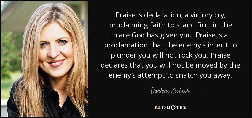 Praise is declaration, a victory cry, proclaiming faith to stand firm in the place God has given you. Praise is a proclamation that the enemy's intent to plunder you will not rock you. Praise declares that you will not be moved by the enemy's attempt to snatch you away. - Darlene Zschech