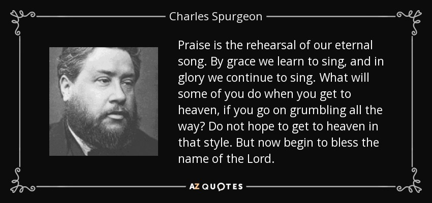 Praise is the rehearsal of our eternal song. By grace we learn to sing, and in glory we continue to sing. What will some of you do when you get to heaven, if you go on grumbling all the way? Do not hope to get to heaven in that style. But now begin to bless the name of the Lord. - Charles Spurgeon