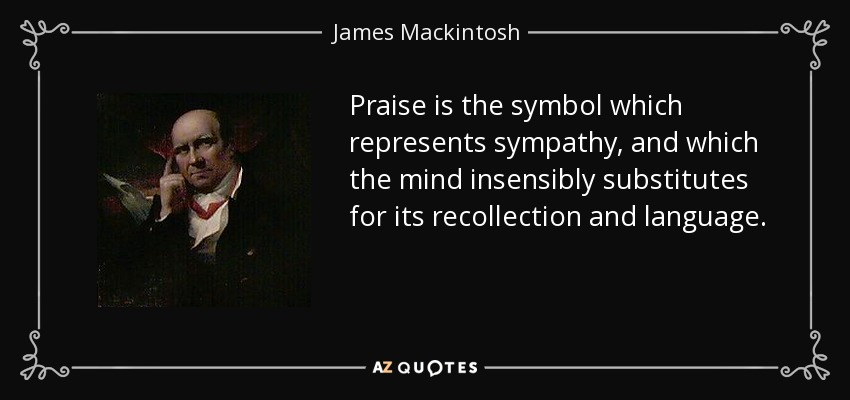 Praise is the symbol which represents sympathy, and which the mind insensibly substitutes for its recollection and language. - James Mackintosh