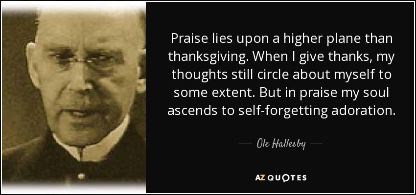 Praise lies upon a higher plane than thanksgiving. When I give thanks, my thoughts still circle about myself to some extent. But in praise my soul ascends to self-forgetting adoration. - Ole Hallesby