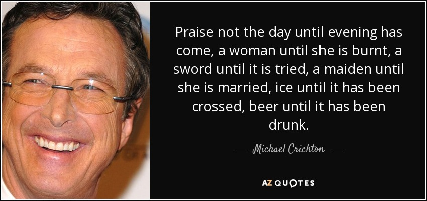Praise not the day until evening has come, a woman until she is burnt, a sword until it is tried, a maiden until she is married, ice until it has been crossed, beer until it has been drunk. - Michael Crichton