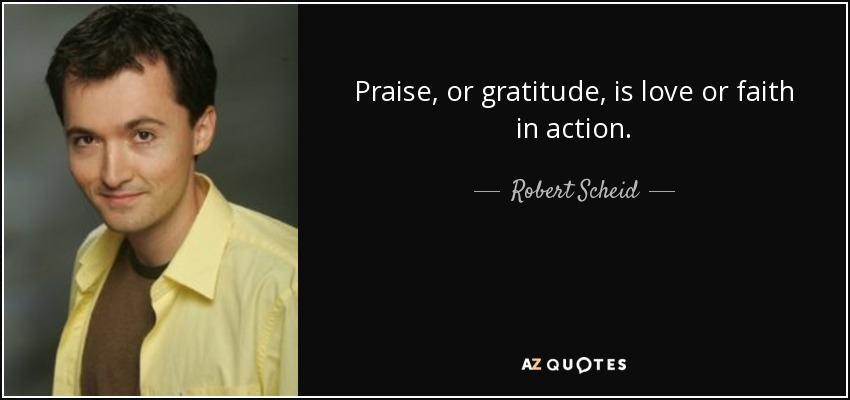 Robert Scheid Quote Praise Or Gratitude Is Love Or Faith In Action