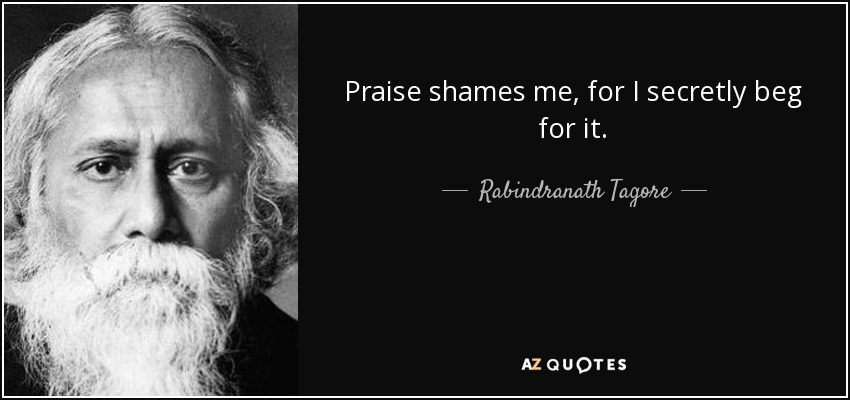 Praise shames me, for I secretly beg for it. - Rabindranath Tagore