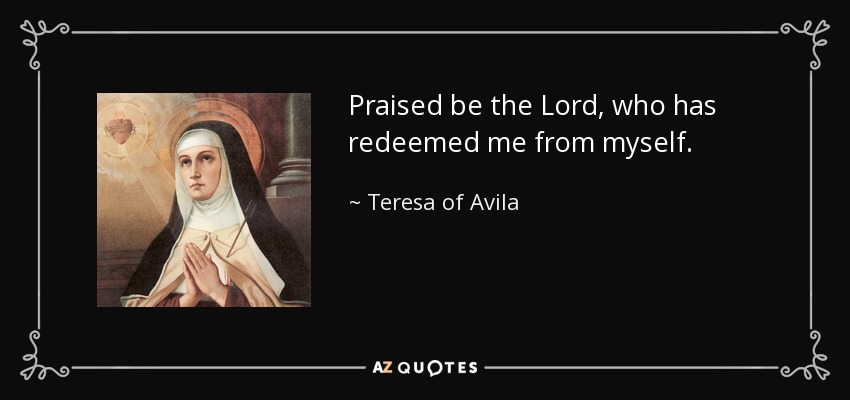 Praised be the Lord, who has redeemed me from myself. - Teresa of Avila