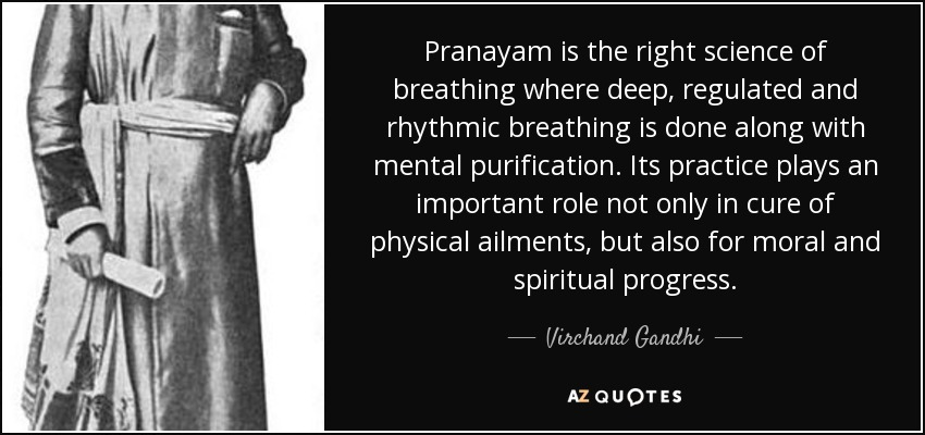 Pranayam is the right science of breathing where deep, regulated and rhythmic breathing is done along with mental purification. Its practice plays an important role not only in cure of physical ailments, but also for moral and spiritual progress. - Virchand Gandhi