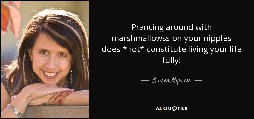 Prancing around with marshmallowss on your nipples does *not* constitute living your life fully! - Lauren Myracle