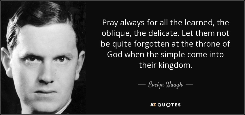 Pray always for all the learned, the oblique, the delicate. Let them not be quite forgotten at the throne of God when the simple come into their kingdom. - Evelyn Waugh