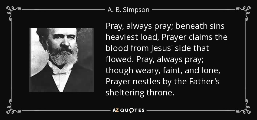 Pray, always pray; beneath sins heaviest load, Prayer claims the blood from Jesus' side that flowed. Pray, always pray; though weary, faint, and lone, Prayer nestles by the Father's sheltering throne. - A. B. Simpson