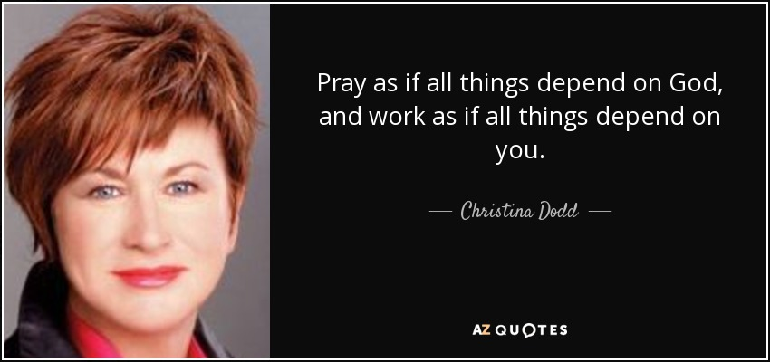 Pray as if all things depend on God, and work as if all things depend on you. - Christina Dodd