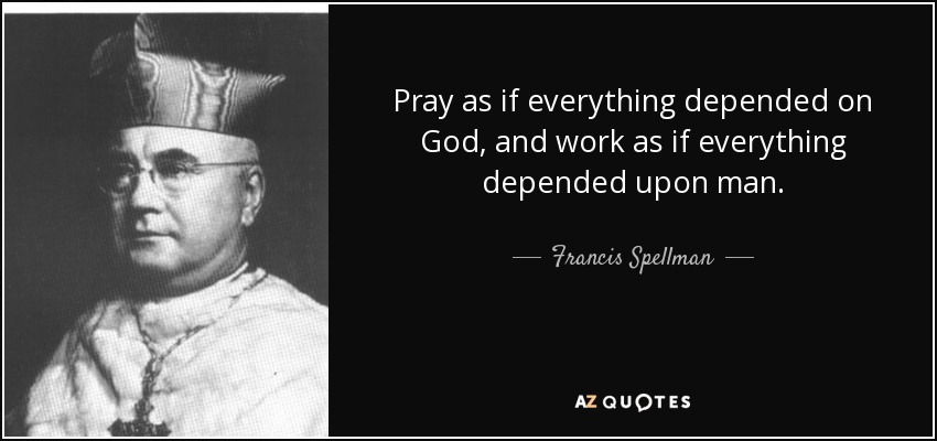 Pray as if everything depended on God, and work as if everything depended upon man. - Francis Spellman