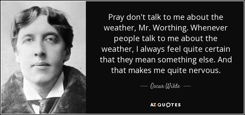 Pray don't talk to me about the weather, Mr. Worthing. Whenever people talk to me about the weather, I always feel quite certain that they mean something else. And that makes me quite nervous. - Oscar Wilde