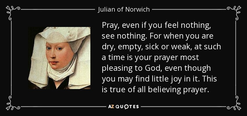 Pray, even if you feel nothing, see nothing. For when you are dry, empty, sick or weak, at such a time is your prayer most pleasing to God, even though you may find little joy in it. This is true of all believing prayer. - Julian of Norwich