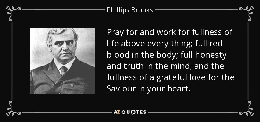 Pray for and work for fullness of life above every thing; full red blood in the body; full honesty and truth in the mind; and the fullness of a grateful love for the Saviour in your heart. - Phillips Brooks