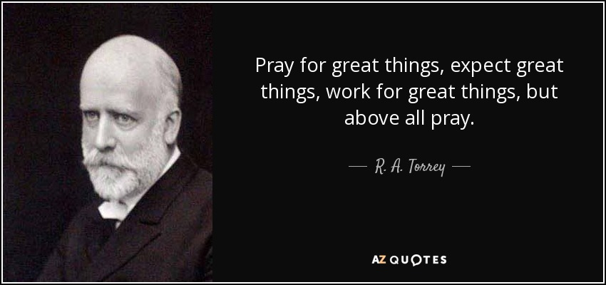 Pray for great things, expect great things, work for great things, but above all pray. - R. A. Torrey