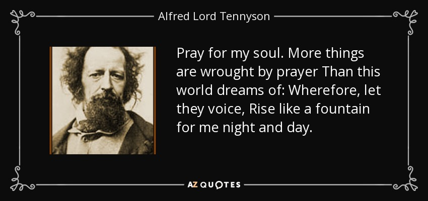 Pray for my soul. More things are wrought by prayer Than this world dreams of: Wherefore, let they voice, Rise like a fountain for me night and day. - Alfred Lord Tennyson