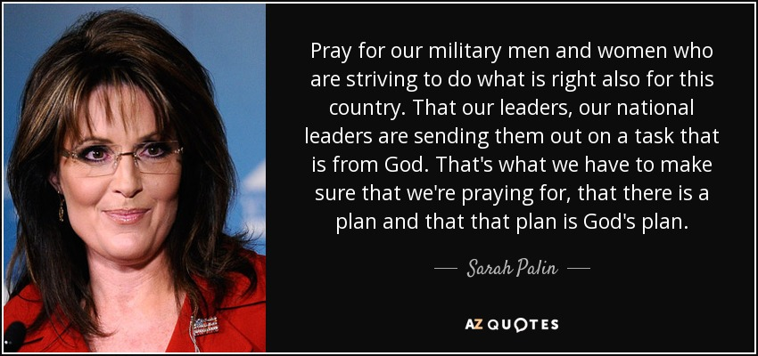 Pray for our military men and women who are striving to do what is right also for this country. That our leaders, our national leaders are sending them out on a task that is from God. That's what we have to make sure that we're praying for, that there is a plan and that that plan is God's plan. - Sarah Palin