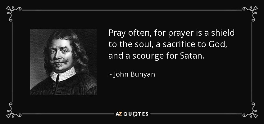 Pray often, for prayer is a shield to the soul, a sacrifice to God, and a scourge for Satan. - John Bunyan