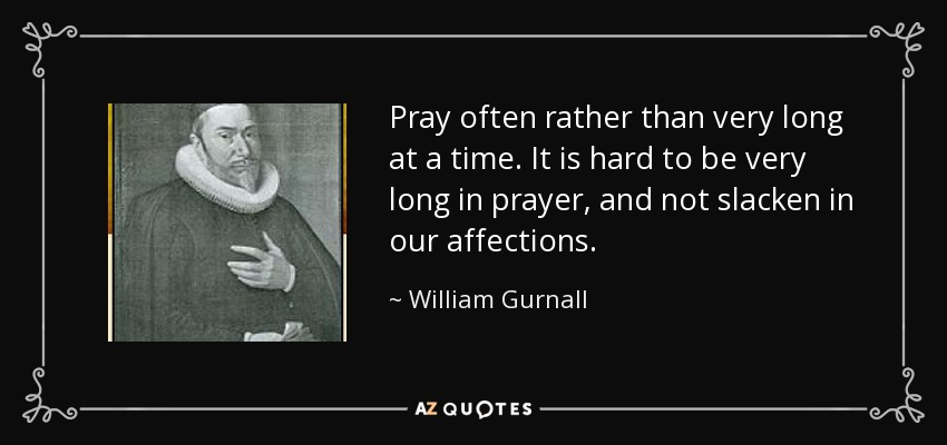 Pray often rather than very long at a time. It is hard to be very long in prayer, and not slacken in our affections. - William Gurnall