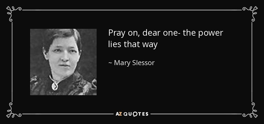 Pray on, dear one- the power lies that way - Mary Slessor