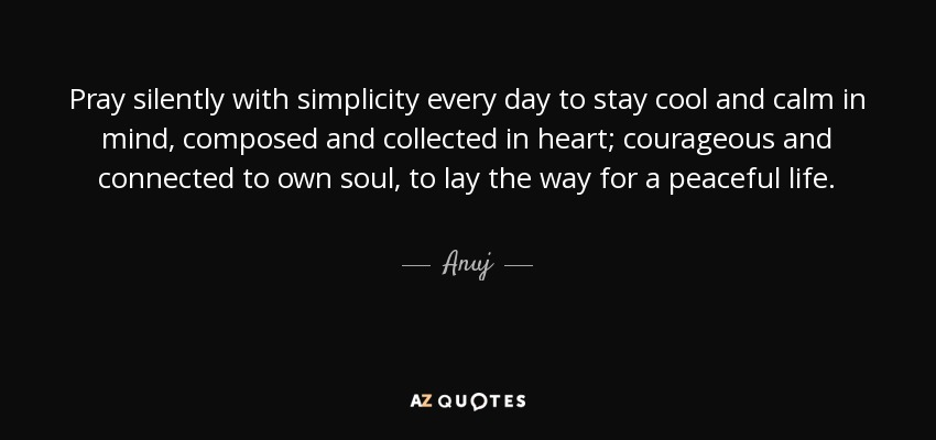 Pray Silently With Simplicity Every Day To Stay Cool And Calm In Mind,  Composed And Collected In Heart; Courageous And Connected To Own Soul, To  Lay The Way ...