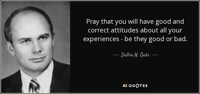 Pray that you will have good and correct attitudes about all your experiences - be they good or bad. - Dallin H. Oaks
