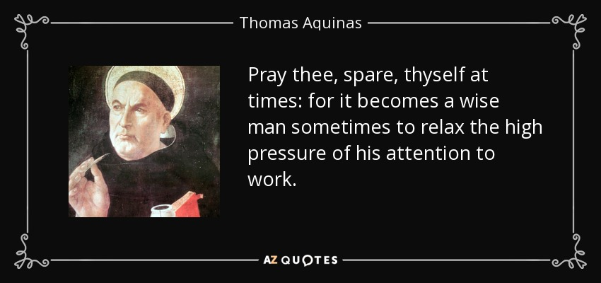 Pray thee, spare, thyself at times: for it becomes a wise man sometimes to relax the high pressure of his attention to work. - Thomas Aquinas