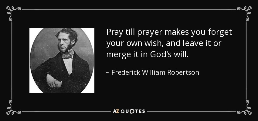 Pray till prayer makes you forget your own wish, and leave it or merge it in God's will. - Frederick William Robertson
