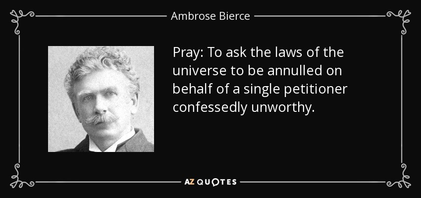 Pray: To ask the laws of the universe to be annulled on behalf of a single petitioner confessedly unworthy. - Ambrose Bierce