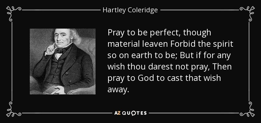 Pray to be perfect, though material leaven Forbid the spirit so on earth to be; But if for any wish thou darest not pray, Then pray to God to cast that wish away. - Hartley Coleridge