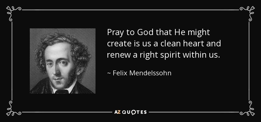 Pray to God that He might create is us a clean heart and renew a right spirit within us. - Felix Mendelssohn