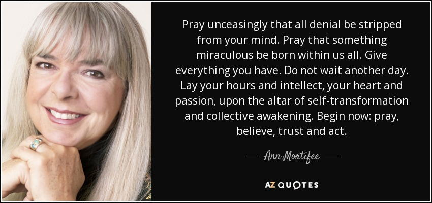 Pray unceasingly that all denial be stripped from your mind. Pray that something miraculous be born within us all. Give everything you have. Do not wait another day. Lay your hours and intellect, your heart and passion, upon the altar of self-transformation and collective awakening. Begin now: pray, believe, trust and act. - Ann Mortifee