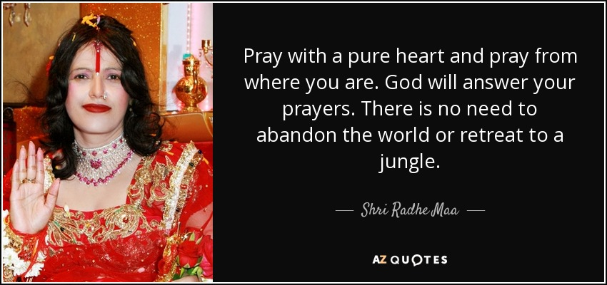 Pray with a pure heart and pray from where you are. God will answer your prayers. There is no need to abandon the world or retreat to a jungle. - Shri Radhe Maa