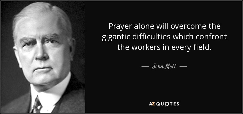 Prayer alone will overcome the gigantic difficulties which confront the workers in every field. - John Mott