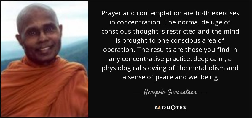 Prayer and contemplation are both exercises in concentration. The normal deluge of conscious thought is restricted and the mind is brought to one conscious area of operation. The results are those you find in any concentrative practice: deep calm, a physiological slowing of the metabolism and a sense of peace and wellbeing - Henepola Gunaratana