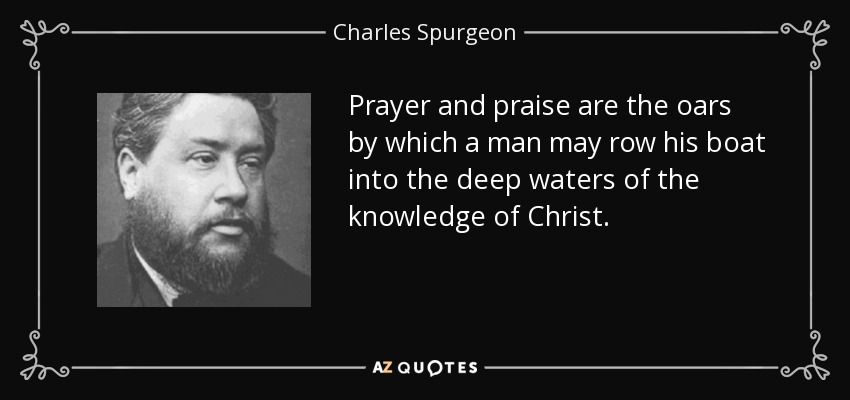 Prayer and praise are the oars by which a man may row his boat into the deep waters of the knowledge of Christ. - Charles Spurgeon