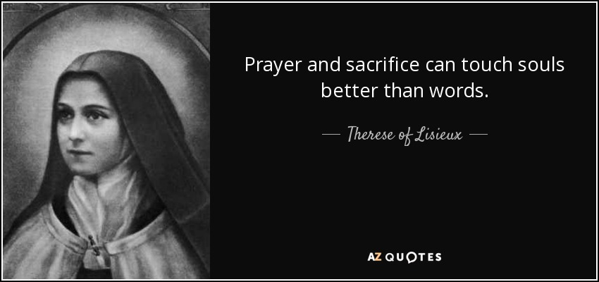 Prayer and sacrifice can touch souls better than words. - Therese of Lisieux